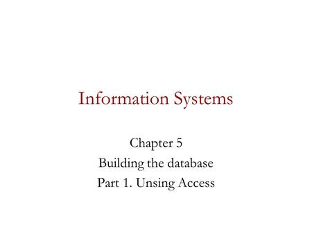 Information Systems Chapter 5 Building the database Part 1. Unsing Access.
