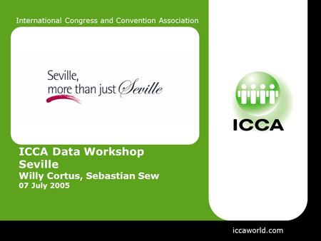 International Congress and Convention Association ICCA Data Workshop Seville Willy Cortus, Sebastian Sew 07 July 2005 iccaworld.com.