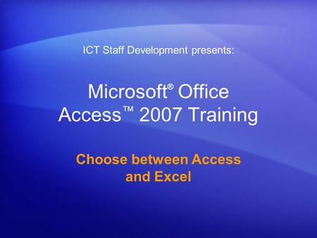 Microsoft ® Office Access ™ 2007 Training Choose between Access and Excel ICT Staff Development presents: