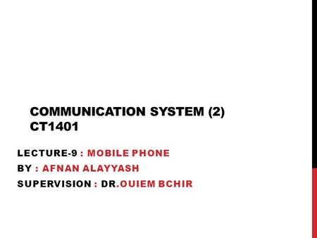 COMMUNICATION SYSTEM (2) CT1401 LECTURE-9 : MOBILE PHONE BY : AFNAN ALAYYASH SUPERVISION : DR.OUIEM BCHIR.