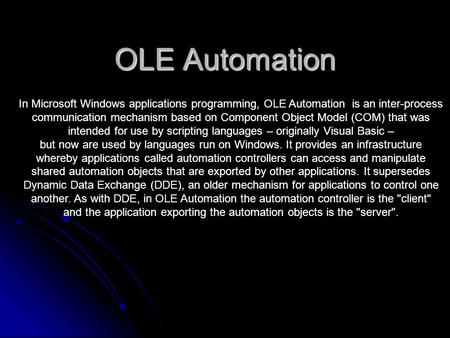 OLE Automation In Microsoft Windows applications programming, OLE Automation is an inter-process communication mechanism based on Component Object Model.
