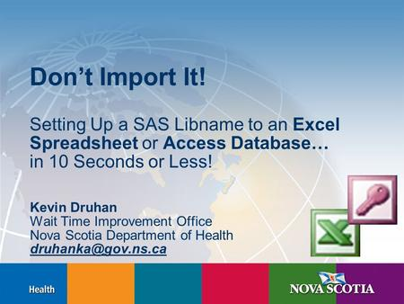 Don't Import It! Setting Up a SAS Libname to an Excel Spreadsheet or Access Database… in 10 Seconds or Less! Kevin Druhan Wait Time Improvement Office.