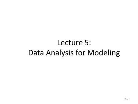 7 - 1 Lecture 5: Data Analysis for Modeling 7 - 1.
