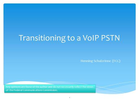 Transitioning to a VoIP PSTN Henning Schulzrinne (FCC) 1 Any opinions are those of the author and do not necessarily reflect the views of the Federal Communications.