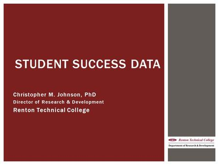 Christopher M. Johnson, PhD Director of Research & Development Renton Technical College STUDENT SUCCESS DATA.