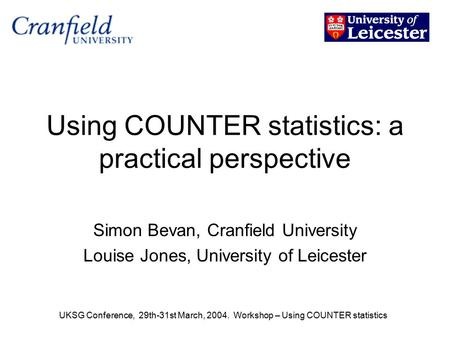UKSG Conference, 29th-31st March, 2004. Workshop – Using COUNTER statistics Using COUNTER statistics: a practical perspective Simon Bevan, Cranfield University.
