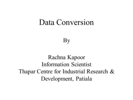 Data Conversion By Rachna Kapoor Information Scientist Thapar Centre for Industrial Research & Development, Patiala.