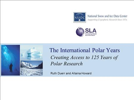 The International Polar Years Creating Access to 125 Years of Polar Research Ruth Duerr and Allaina Howard.