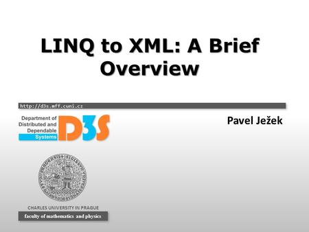 CHARLES UNIVERSITY IN PRAGUE  faculty of mathematics and physics LINQ to XML: A Brief Overview Pavel Ježek.