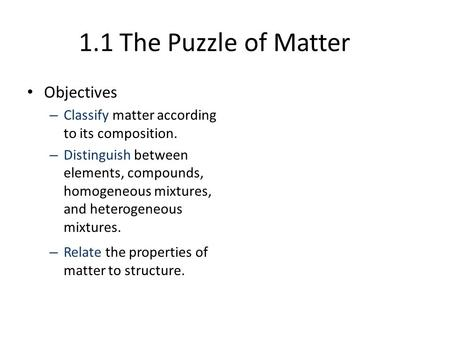 1.1 The Puzzle of Matter Objectives – Classify matter according to its composition. – Distinguish between elements, compounds, homogeneous mixtures, and.