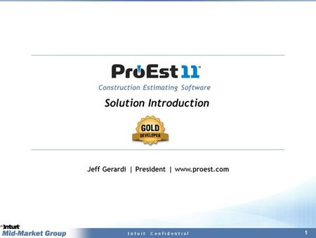 1 I n t u i t C o n f i d e n t i a l Construction Estimating Software Jeff Gerardi | President | www.proest.com Solution Introduction.