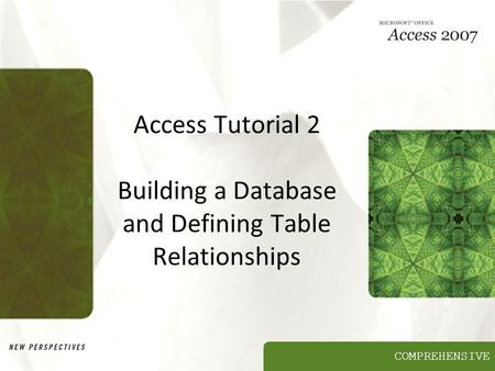 COMPREHENSIVE Access Tutorial 2 Building a Database and Defining Table Relationships.