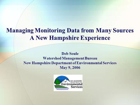 Managing Monitoring Data from Many Sources A New Hampshire Experience Deb Soule Watershed Management Bureau New Hampshire Department of Environmental Services.