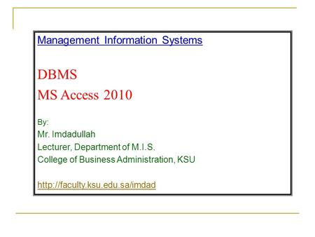 Management Information Systems DBMS MS Access 2010 By: Mr. Imdadullah Lecturer, Department of M.I.S. College of Business Administration, KSU