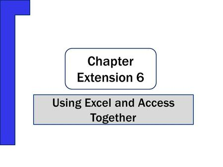 Chapter Extension 6 Using Excel and Access Together.