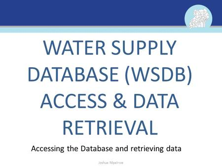 Accessing the Database and retrieving data WATER SUPPLY DATABASE (WSDB) ACCESS & DATA RETRIEVAL Joshua Mpairwe.