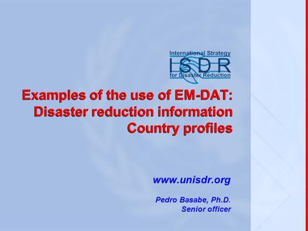 Examples of the use of EM-DAT: Disaster reduction information Country profiles www.unisdr.org Pedro Basabe, Ph.D. Senior officer.