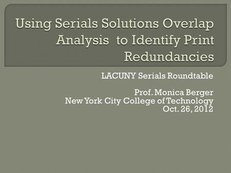 LACUNY Serials Roundtable Prof. Monica Berger New York City College of Technology Oct. 26, 2012.