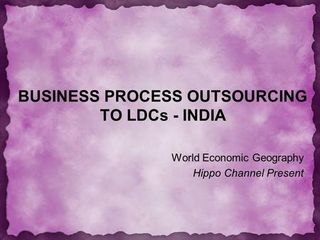 BUSINESS PROCESS OUTSOURCING TO LDCs - INDIA World Economic Geography Hippo Channel Present.