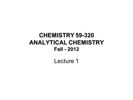 CHEMISTRY 59-320 ANALYTICAL CHEMISTRY Fall - 2012 Lecture 1.