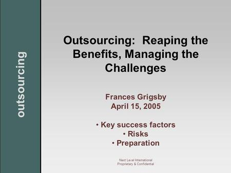 Outsourcing Next Level International Proprietary & Confidential Outsourcing: Reaping the Benefits, Managing the Challenges Frances Grigsby April 15, 2005.