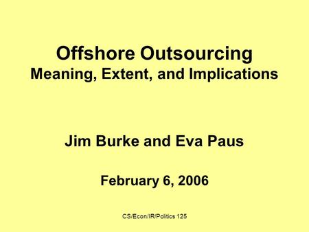 CS/Econ/IR/Politics 125 Offshore Outsourcing Meaning, Extent, and Implications Jim Burke and Eva Paus February 6, 2006.
