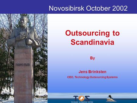 Novosibirsk October 2002 Outsourcing to Scandinavia By Jens Brinksten CEO, Technology Outsourcing Systems.