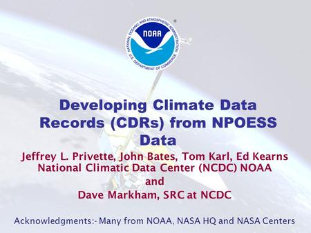 Developing Climate Data Records (CDRs) from NPOESS Data Jeffrey L. Privette, John Bates, Tom Karl, Ed Kearns National Climatic Data Center (NCDC) NOAA.