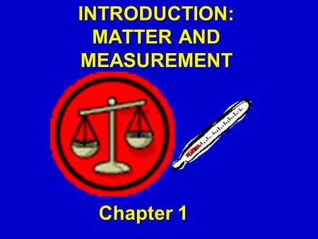 INTRODUCTION: MATTER AND MEASUREMENT Chapter 1. Classifications of Matter Solid  rigid, definite volume and shape. Liquid  relatively incompressible.