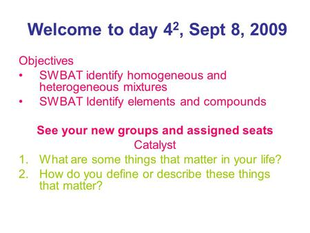 Welcome to day 4 2, Sept 8, 2009 Objectives SWBAT identify homogeneous and heterogeneous mixtures SWBAT Identify elements and compounds See your new groups.