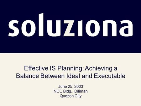 Effective IS Planning: Achieving a Balance Between Ideal and Executable June 25, 2003 NCC Bldg., Diliman Quezon City.