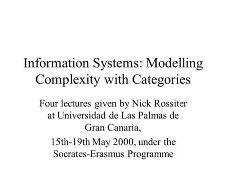 Information Systems: Modelling Complexity with Categories Four lectures given by Nick Rossiter at Universidad de Las Palmas de Gran Canaria, 15th-19th.