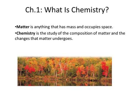 Ch.1: What Is Chemistry? Matter is anything that has mass and occupies space. Chemistry is the study of the composition of matter and the changes that.