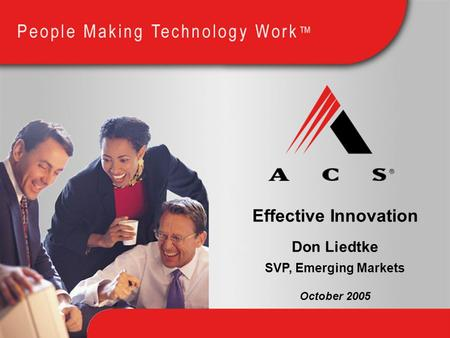 Effective Innovation Don Liedtke October 2005 SVP, Emerging Markets.