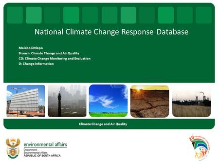 National Climate Change Response Database Malebo Ditlopo Branch: Climate Change and Air Quality CD: Climate Change Monitoring and Evaluation D: Change.