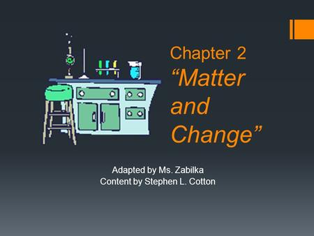 "Chapter 2 ""Matter and Change"" Adapted by Ms. Zabilka Content by Stephen L. Cotton."