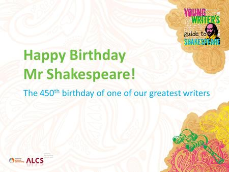 Happy Birthday Mr Shakespeare! The 450 th birthday of one of our greatest writers.