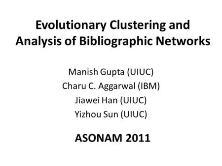 Evolutionary Clustering and Analysis of Bibliographic Networks Manish Gupta (UIUC) Charu C. Aggarwal (IBM) Jiawei Han (UIUC) Yizhou Sun (UIUC) ASONAM 2011.
