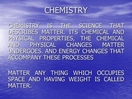 CHEMISTRY CHEMISTRY IS THE SCIENCE THAT DESCRIBES MATTER. ITS CHEMICAL AND PHYSICAL PROPERTIES, THE CHEMICAL AND PHYSICAL CHANGES MATTER UNDERGOES. AND.