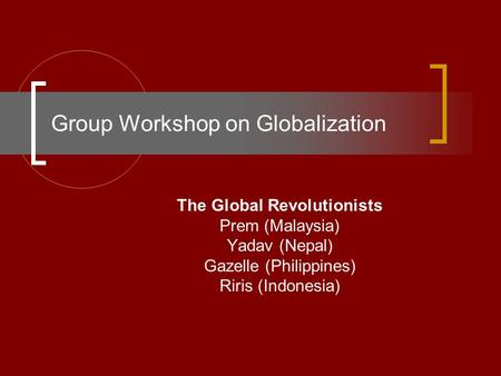 Group Workshop on Globalization The Global Revolutionists Prem (Malaysia) Yadav (Nepal) Gazelle (Philippines) Riris (Indonesia)