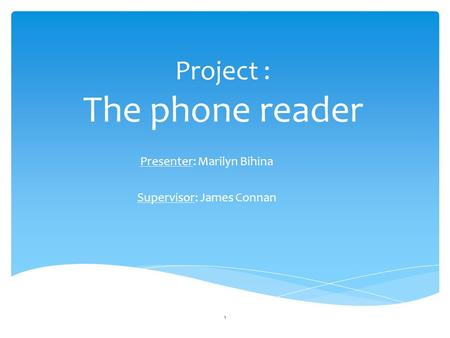 Project : The phone reader Presenter: Marilyn Bihina Supervisor: James Connan 1.