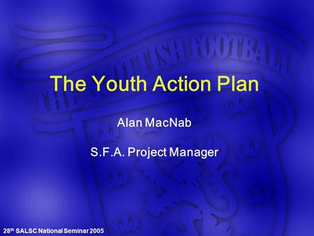 28 th SALSC National Seminar 2005 The Youth Action Plan Alan MacNab S.F.A. Project Manager.