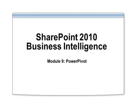 SharePoint 2010 Business Intelligence Module 9: PowerPivot.