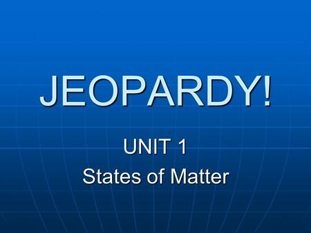 JEOPARDY! UNIT 1 States of Matter.