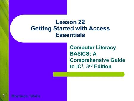 1 Lesson 22 Getting Started with Access Essentials Computer Literacy BASICS: A Comprehensive Guide to IC 3, 3 rd Edition Morrison / Wells.