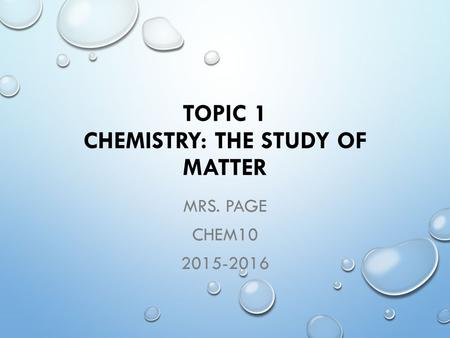 TOPIC 1 CHEMISTRY: THE STUDY OF MATTER MRS. PAGE CHEM10 2015-2016.