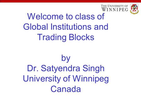 Welcome to class of Global Institutions and Trading Blocks by Dr. Satyendra Singh University of Winnipeg Canada.