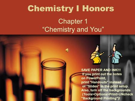 "Chemistry I Honors <strong>Chapter</strong> 1 ""Chemistry <strong>and</strong> You"" SAVE PAPER <strong>AND</strong> INK!!! If you print out the notes on PowerPoint, print Handouts instead of Slides"""