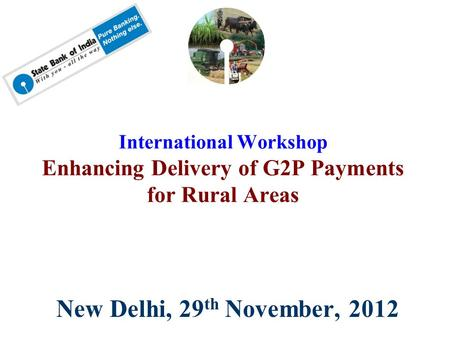 New Delhi, 29 th November, 2012 International Workshop Enhancing Delivery of G2P Payments for Rural Areas.