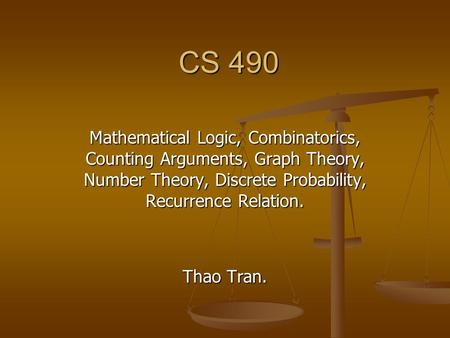 CS 490 Mathematical Logic, Combinatorics, Counting Arguments, Graph Theory, Number Theory, Discrete Probability, Recurrence Relation. Thao Tran.